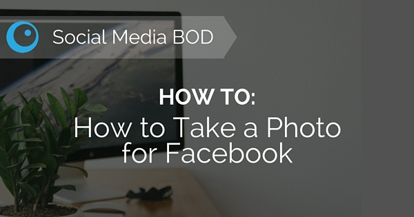 Social Media BOD: How to Take a Photo for Facebook