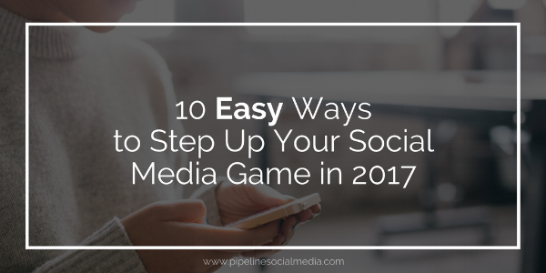 10 Easy Ways to Step Up Your Social Media Game in 2017