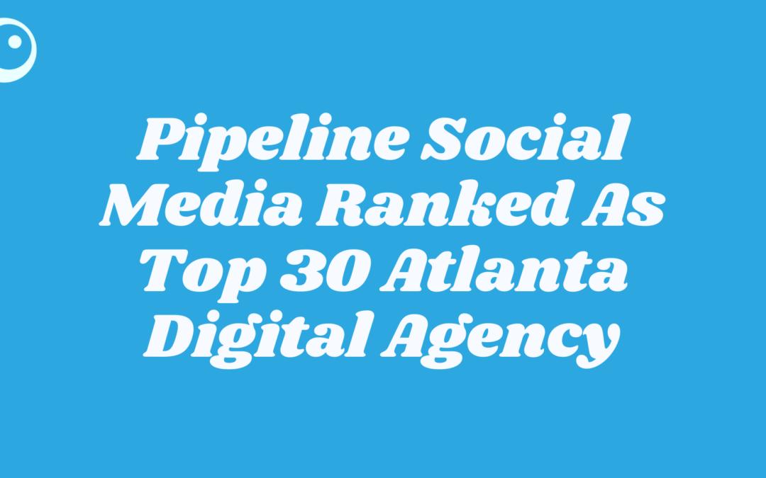 graphic saying Pipeline Social Media Ranked As Top 30 Atlanta Digital Agency